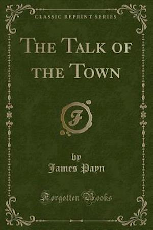 Bog, hæftet The Talk of the Town (Classic Reprint) af James Payn