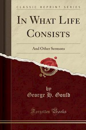 Bog, hæftet In What Life Consists: And Other Sermons (Classic Reprint) af George H. Gould