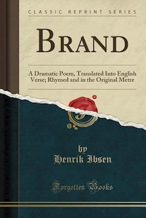 Bog, hæftet Brand: A Dramatic Poem, Translated Into English Verse; Rhymed and in the Original Metre (Classic Reprint) af Henrik Ibsen