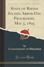 State of Rhode Island; Arbor-Day Programme, May 3, 1895 (Classic Reprint) af Commissioner of Education