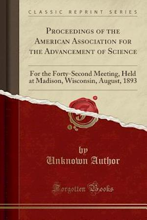 Bog, hæftet Proceedings of the American Association for the Advancement of Science: For the Forty-Second Meeting, Held at Madison, Wisconsin, August, 1893 (Classi af Unknown Author