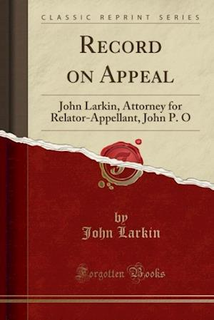 Bog, hæftet Record on Appeal: John Larkin, Attorney for Relator-Appellant, John P. O (Classic Reprint) af John Larkin