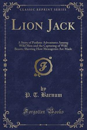 Bog, hæftet Lion Jack: A Story of Perilous Adventures Among Wild Men and the Capturing of Wild Beasts; Showing How Menageries Are Made (Classic Reprint) af P. T. Barnum