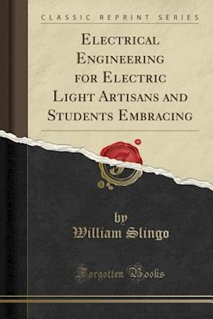 Bog, hæftet Electrical Engineering for Electric Light Artisans and Students Embracing (Classic Reprint) af William Slingo