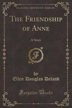 Bog, hæftet The Friendship of Anne: A Story (Classic Reprint) af Ellen Douglas Deland