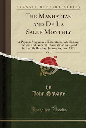 Bog, hæftet The Manhattan and De La Salle Monthly, Vol. 1: A Popular Magazine of Literature, Art, History, Fiction, and General Information; Designed for Family R af John Savage