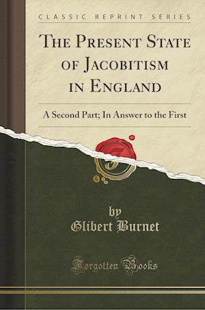 Bog, hæftet The Present State of Jacobitism in England: A Second Part; In Answer to the First (Classic Reprint) af Glibert Burnet