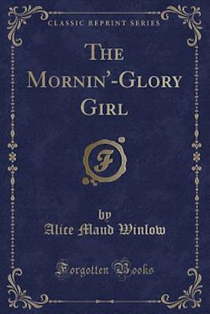 Bog, paperback The Mornin'-Glory Girl (Classic Reprint) af Alice Maud Winlow