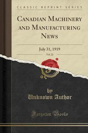 Canadian Machinery and Manufacturing News, Vol. 22: July 31, 1919 (Classic Reprint)