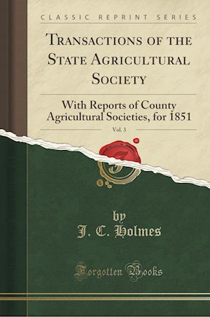 Bog, hæftet Transactions of the State Agricultural Society, Vol. 3: With Reports of County Agricultural Societies, for 1851 (Classic Reprint) af J. C. Holmes