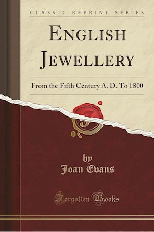 Bog, hæftet English Jewellery: From the Fifth Century A. D. To 1800 (Classic Reprint) af Joan Evans