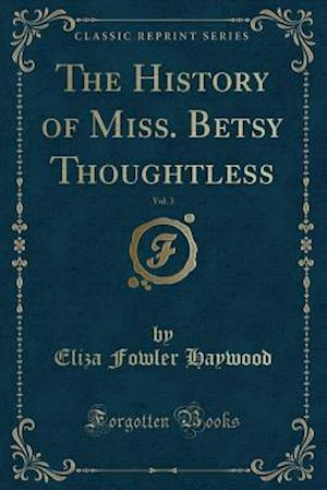 Bog, hæftet The History of Miss. Betsy Thoughtless, Vol. 3 (Classic Reprint) af Eliza Fowler Haywood