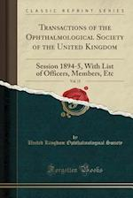 Transactions of the Ophthalmological Society of the United Kingdom, Vol. 15: Session 1894-5, With List of Officers, Members, Etc (Classic Reprint) af United Kingdom Ophthalmological Society