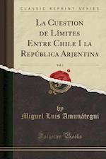 La Cuestion de Limites Entre Chile I La Republica Arjentina, Vol. 1 (Classic Reprint)
