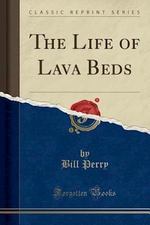 Bog, paperback The Life of Lava Beds (Classic Reprint) af Bill Perry