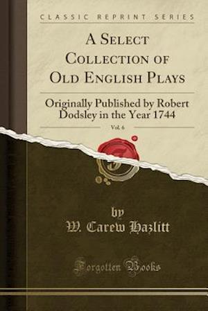 Bog, hæftet A Select Collection of Old English Plays, Vol. 6: Originally Published by Robert Dodsley in the Year 1744 (Classic Reprint) af W. Carew Hazlitt