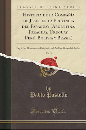 Bog, paperback Historia de La Compania de Jesus En La Provincia del Paraguay (Argentina, Paraguay, Uruguay, Peru, Bolivia y Brasil), Vol. 3 af Pablo Pastells