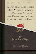 A Don Juan Luis Lopez Hizo Merced Su Mag. de Plaza de Alcalde del Crimen de la Real Audiencia de Los Reyes (Classic Reprint) af Juan Luis Lopez