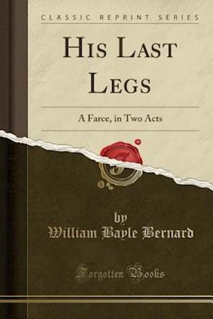 Bog, hæftet His Last Legs: A Farce, in Two Acts (Classic Reprint) af William Bayle Bernard