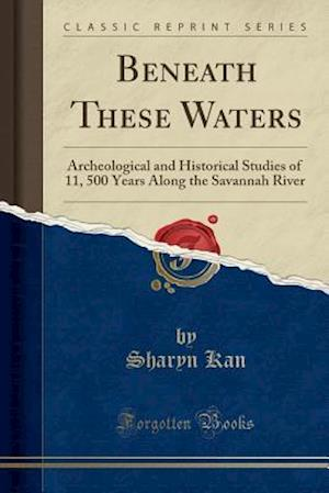 Bog, hæftet Beneath These Waters: Archeological and Historical Studies of 11, 500 Years Along the Savannah River (Classic Reprint) af Sharyn Kane