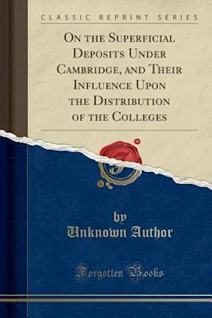 Bog, hæftet On the Superficial Deposits Under Cambridge, and Their Influence Upon the Distribution of the Colleges (Classic Reprint) af Unknown Author