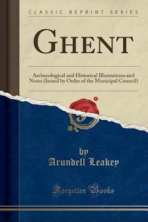 Bog, hæftet Ghent: Archaeological and Historical Illustrations and Notes (Issued by Order of the Municipal Council) (Classic Reprint) af Arundell Leakey