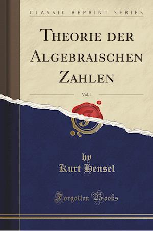 Bog, paperback Theorie Der Algebraischen Zahlen, Vol. 1 (Classic Reprint) af Kurt Hensel
