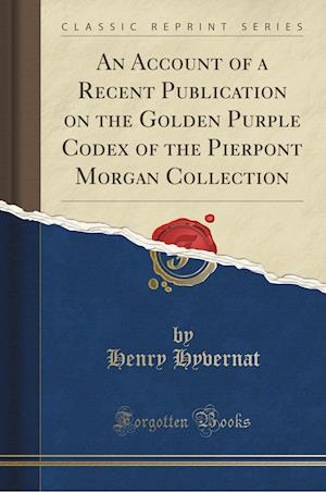 An Account of a Recent Publication on the Golden Purple Codex of the Pierpont Morgan Collection (Classic Reprint)