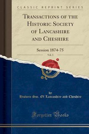 Transactions of the Historic Society of Lancashire and Cheshire, Vol. 3: Session 1874-75 (Classic Reprint)