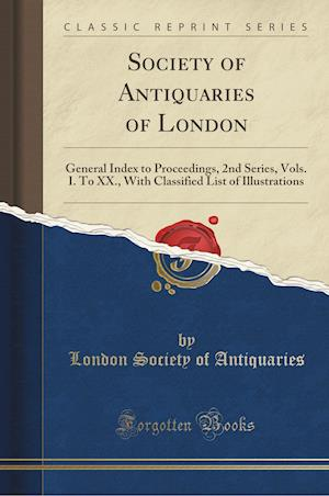 Bog, hæftet Society of Antiquaries of London: General Index to Proceedings, 2nd Series, Vols. I. To XX., With Classified List of Illustrations (Classic Reprint) af London Society of Antiquaries