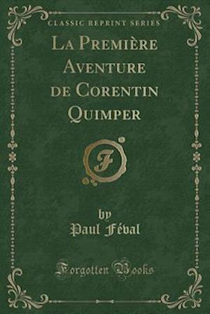 Bog, paperback La Premiere Aventure de Corentin Quimper (Classic Reprint) af Paul Feval