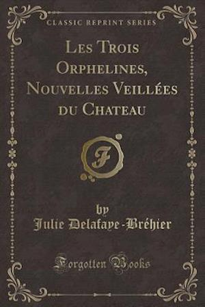 Bog, paperback Les Trois Orphelines, Nouvelles Veillees Du Chateau (Classic Reprint) af Julie Delafaye-Brehier