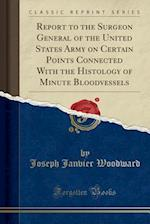 Report to the Surgeon General of the United States Army on Certain Points Connected with the Histology of Minute Bloodvessels (Classic Reprint)