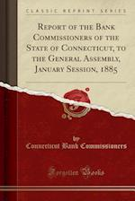 Report of the Bank Commissioners of the State of Connecticut, to the General Assembly, January Session, 1885 (Classic Reprint)