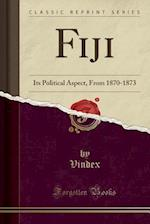 Fiji: Its Political Aspect, From 1870-1873 (Classic Reprint)