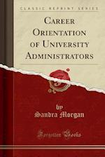 Career Orientation of University Administrators (Classic Reprint)