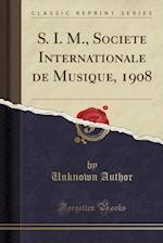 S. I. M., Societe Internationale de Musique, 1908 (Classic Reprint)