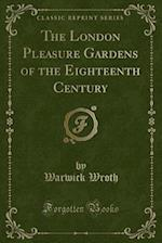 The London Pleasure Gardens of the Eighteenth Century (Classic Reprint)