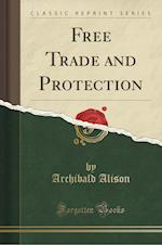 Free Trade and Protection (Classic Reprint)