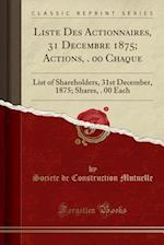 Liste Des Actionnaires, 31 Decembre 1875; Actions, $100. 00 Chaque: List of Shareholders, 31st December, 1875; Shares, $100. 00 Each (Classic Reprint)
