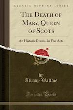 The Death of Mary, Queen of Scots: An Historic Drama, in Five Acts (Classic Reprint)