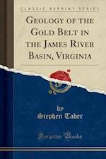 Geology of the Gold Belt in the James River Basin, Virginia (Classic Reprint)