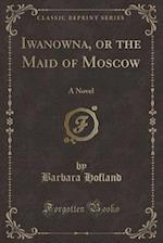 Iwanowna, or the Maid of Moscow: A Novel (Classic Reprint)