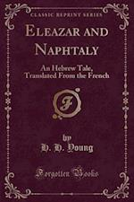 Eleazar and Naphtaly: An Hebrew Tale, Translated From the French (Classic Reprint)