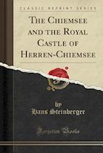 The Chiemsee and the Royal Castle of Herren-Chiemsee (Classic Reprint)