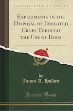Experiments in the Disposal of Irrigated Crops Through the Use of Hogs (Classic Reprint) af James A. Holden