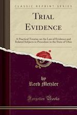 Trial Evidence: A Practical Treatise on the Law of Evidence and Related Subjects in Procedure in the State of Ohio (Classic Reprint) af Reed Metzler