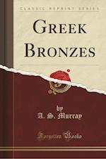 Greek Bronzes (Classic Reprint)