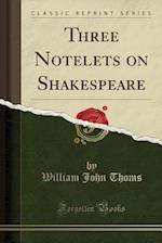 Three Notelets on Shakespeare (Classic Reprint)