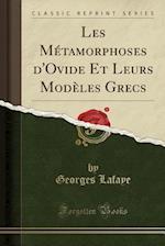 Les Métamorphoses D'Ovide Et Leurs Modèles Grecs (Classic Reprint) af Georges Lafaye